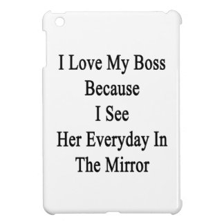 I Love My Boss Because I See Her Everyday In The M iPad Mini Cover