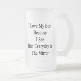 I Love My Boss Because I See Him Everyday In The M Frosted Glass Beer Mug