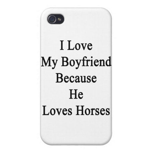 I Love My Boyfriend Because He Loves Horses iPhone 4 Cases
