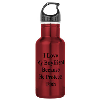 I Love My Boyfriend Because He Protects Fish 18oz Water Bottle