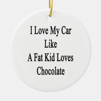 I Love My Car Like A Fat Kid Loves Chocolate Ceramic Ornament
