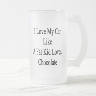 I Love My Car Like A Fat Kid Loves Chocolate Frosted Glass Beer Mug
