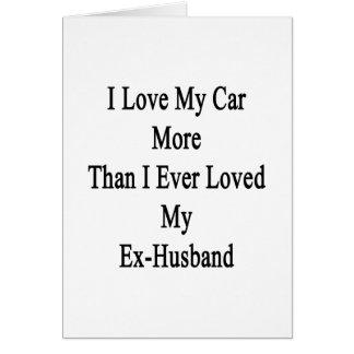 I Love My Car More Than I Ever Loved My Ex Husband Card
