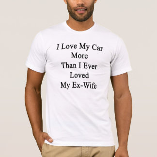 I Love My Car More Than I Ever Loved My Ex Wife T-Shirt