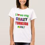 I love my crazy Turkish Family T-Shirt