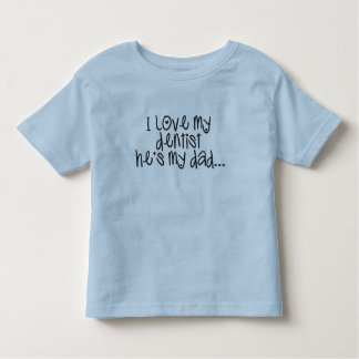 I love my dentist he's my dad toddler t-shirt