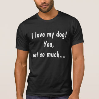 """""""I love my dog, You not so much.. T-Shirt"""