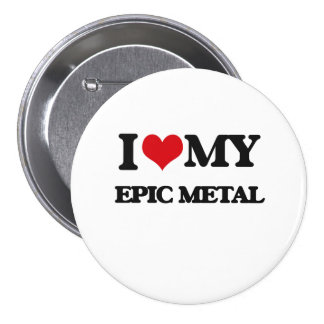 I Love My EPIC METAL Buttons