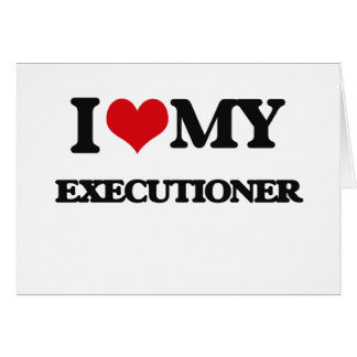I love my Executioner Greeting Cards