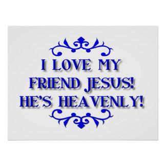 I love my Friend Jesus! He's Heavenly! Poster