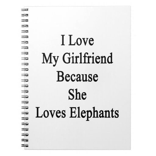 I Love My Girlfriend Because She Loves Elephants Notebooks
