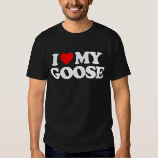 I LOVE MY GOOSE T SHIRTS