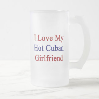 I Love My Hot Cuban Girlfriend 16 Oz Frosted Glass Beer Mug