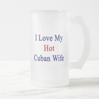 I Love My Hot Cuban Wife 16 Oz Frosted Glass Beer Mug