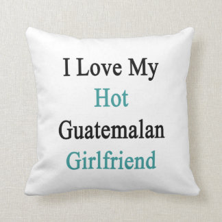 I Love My Hot Guatemalan Girlfriend Throw Pillows