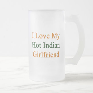 I Love My Hot Indian Girlfriend Beer Mug