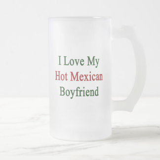 I Love My Hot Mexican Boyfriend Frosted Glass Beer Mug