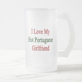 I Love My Hot Portuguese Girlfriend 16 Oz Frosted Glass Beer Mug