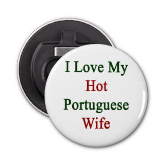 I Love My Hot Portuguese Wife Button Bottle Opener