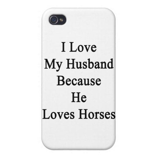 I Love My Husband Because He Loves Horses iPhone 4 Cases
