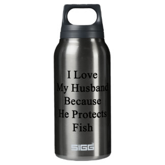 I Love My Husband Because He Protects Fish 10 Oz Insulated SIGG Thermos Water Bottle