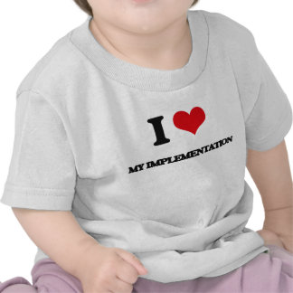 I Love My Implementation Tshirts