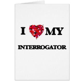 I love my Interrogator Greeting Card