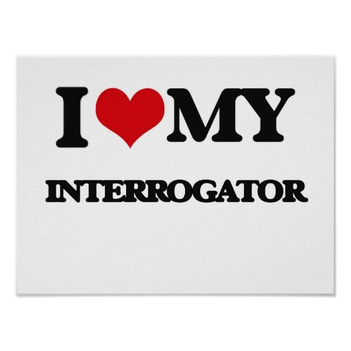 I love my Interrogator Posters