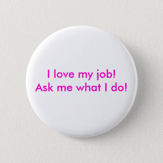 I love my job!  Ask me what I do! Pinback Button