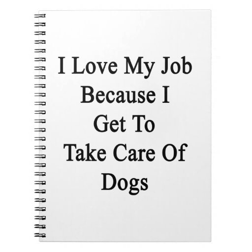I Love My Job Because I Get To Take Care Of Dogs Note Book