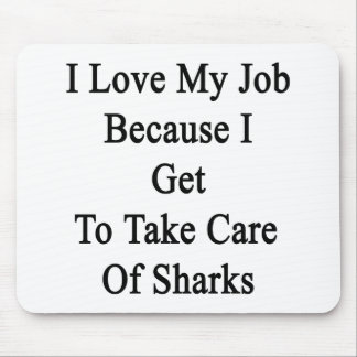 I Love My Job Because I Get To Take Care Of Sharks Mouse Pad