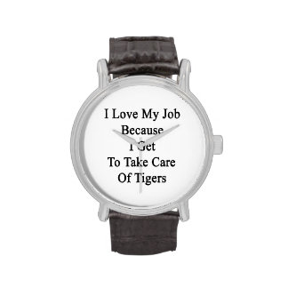 I Love My Job Because I Get To Take Care Of Tigers Wrist Watches