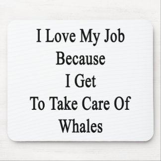 I Love My Job Because I Get To Take Care Of Whales Mousepad