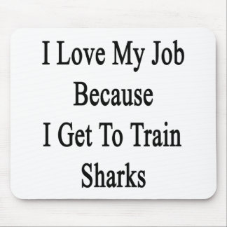 I Love My Job Because I Get To Train Sharks Mouse Pad