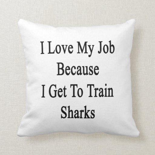 I Love My Job Because I Get To Train Sharks Pillows