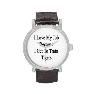 I Love My Job Because I Get To Train Tigers Watches