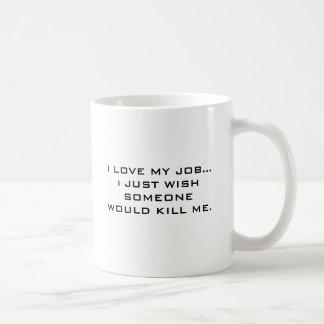 I LOVE MY JOB... i JUST WISH SOMEONE WOULD KILL... Classic White Coffee Mug