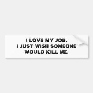 I LOVE MY JOB.  I JUST WISH SOMEONE WOULD KILL ME. BUMPER STICKER