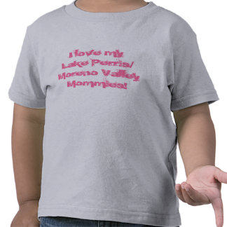 I love my Lake Perris/ Moreno Valley Mommies! T Shirts