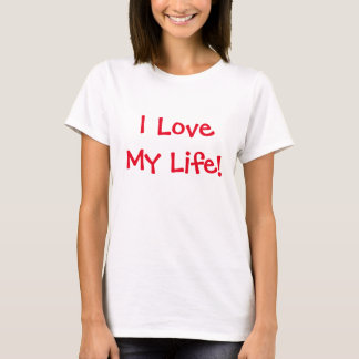 I Love My Life! T-Shirt