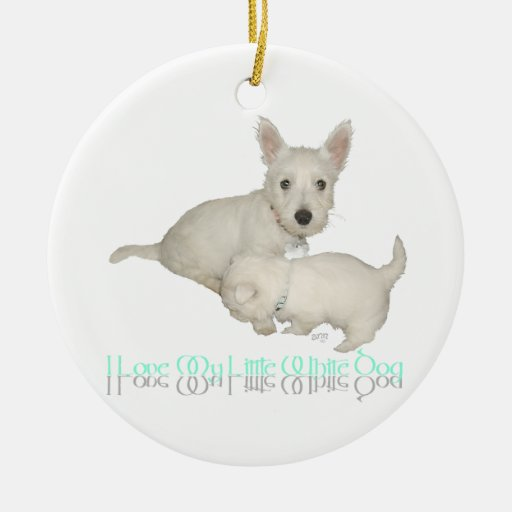 I Love My Little White Dog - Westie Puppies! Ceramic Ornament