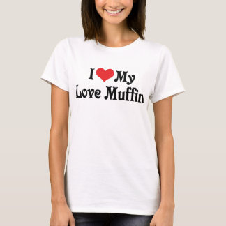 I Love My Love Muffin T-Shirt
