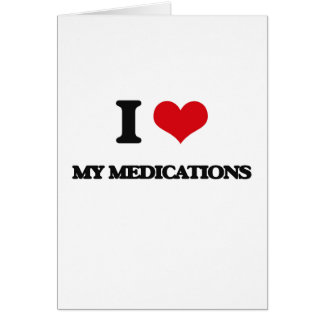 I Love My Medications Greeting Card