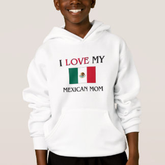 I Love My Mexican Mom Hoodie