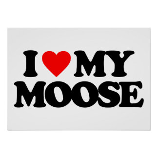 I LOVE MY MOOSE POSTERS