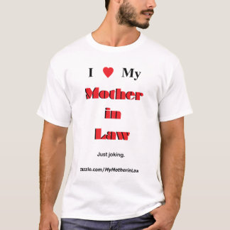 I love My Mother in Law. Just joking. (light) T-Shirt