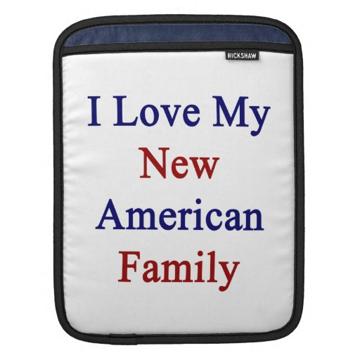 I Love My New American Family Sleeve For iPads
