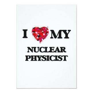 I love my Nuclear Physicist 5x7 Paper Invitation Card