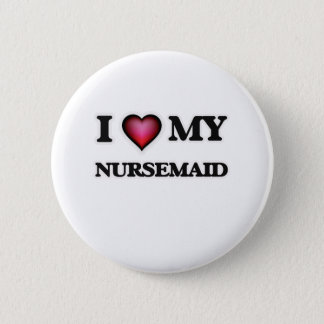 I love my Nursemaid Pinback Button