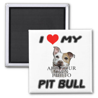I LOVE MY PIT BULL - ADD YOUR OWN PHOTO - MAGNET